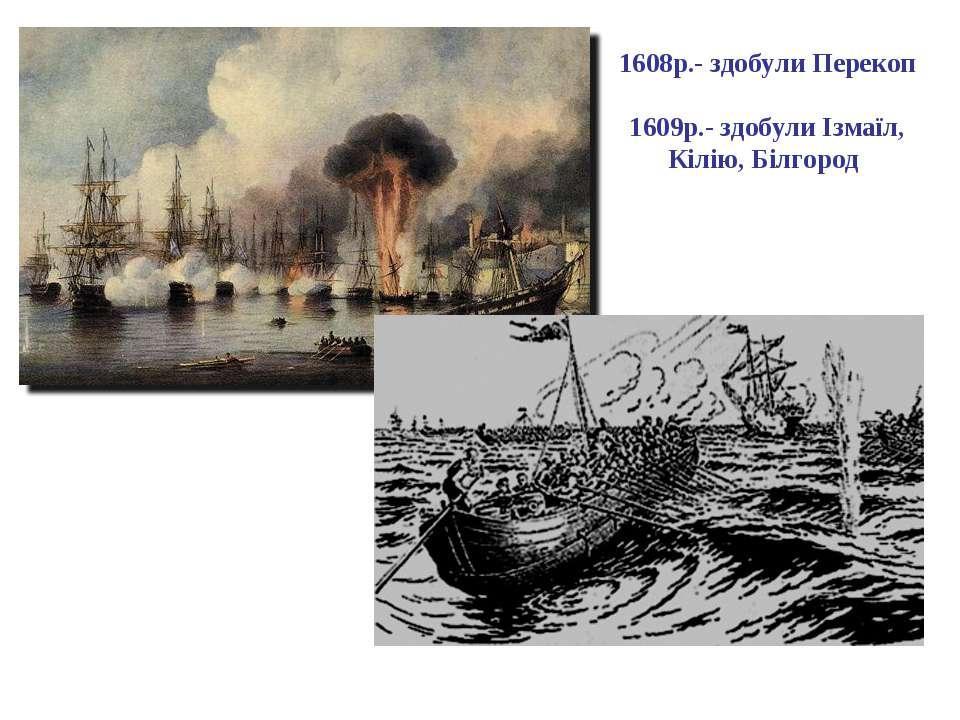 1608р.- здобули Перекоп 1609р.- здобули Ізмаїл, Кілію, Білгород