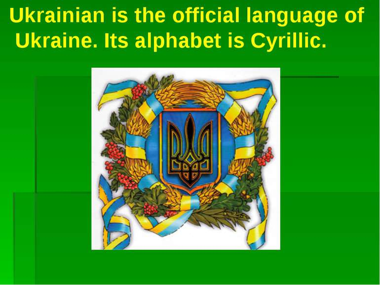 Ukrainian is the official language of Ukraine. Its alphabet is Cyrillic.