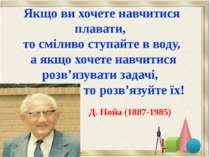 Д. Пойа (1887-1985) Якщо ви хочете навчитися плавати, то сміливо ступайте в в...