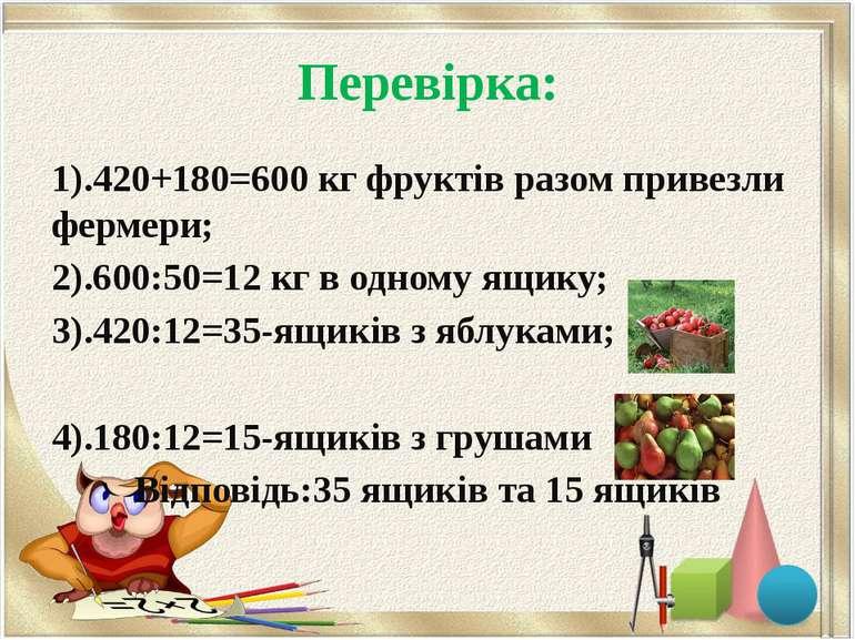 Перевірка: 1).420+180=600 кг фруктів разом привезли фермери; 2).600:50=12 кг ...