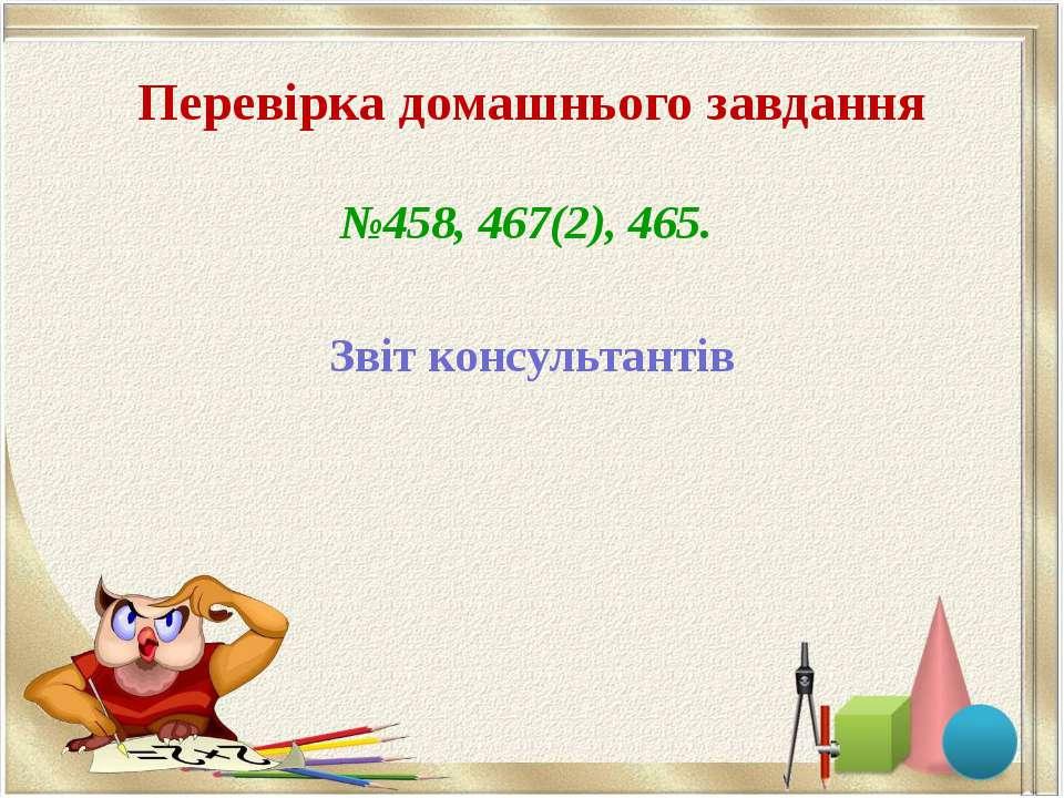 Перевірка домашнього завдання №458, 467(2), 465. Звіт консультантів