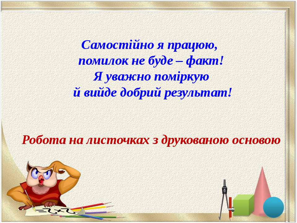 Самостійно я працюю, помилок не буде – факт! Я уважно поміркую й вийде добрий...