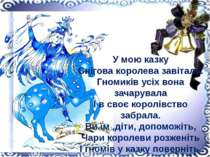 У мою казку Снігова королева завітала. Гномиків усіх вона зачарувала І в своє...