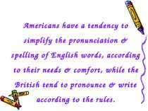 Americans have a tendency to simplify the pronunciation & spelling of English...