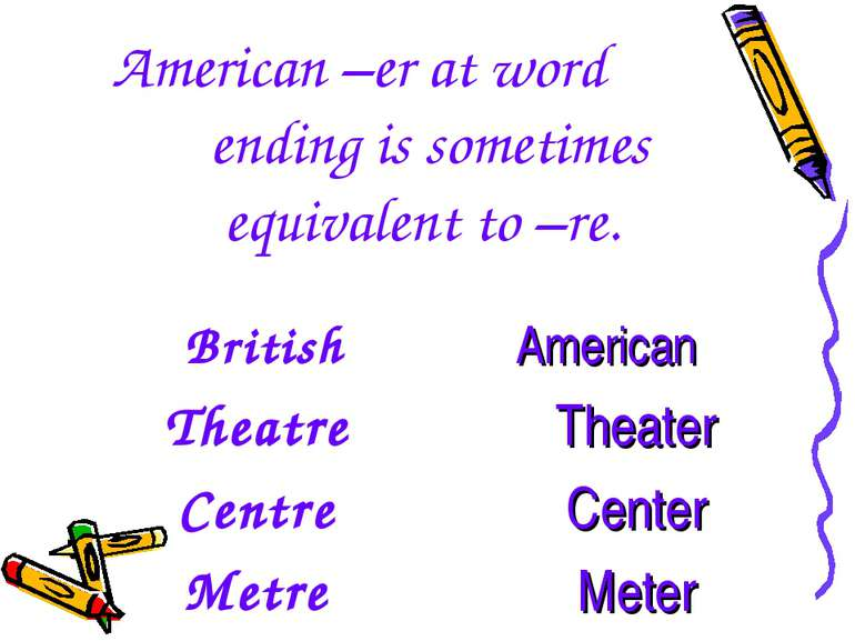 American –er at word ending is sometimes equivalent to –re. British Theatre C...