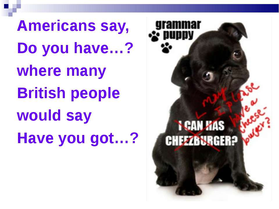 Americans say, Do you have…? where many British people would say Have you got…?