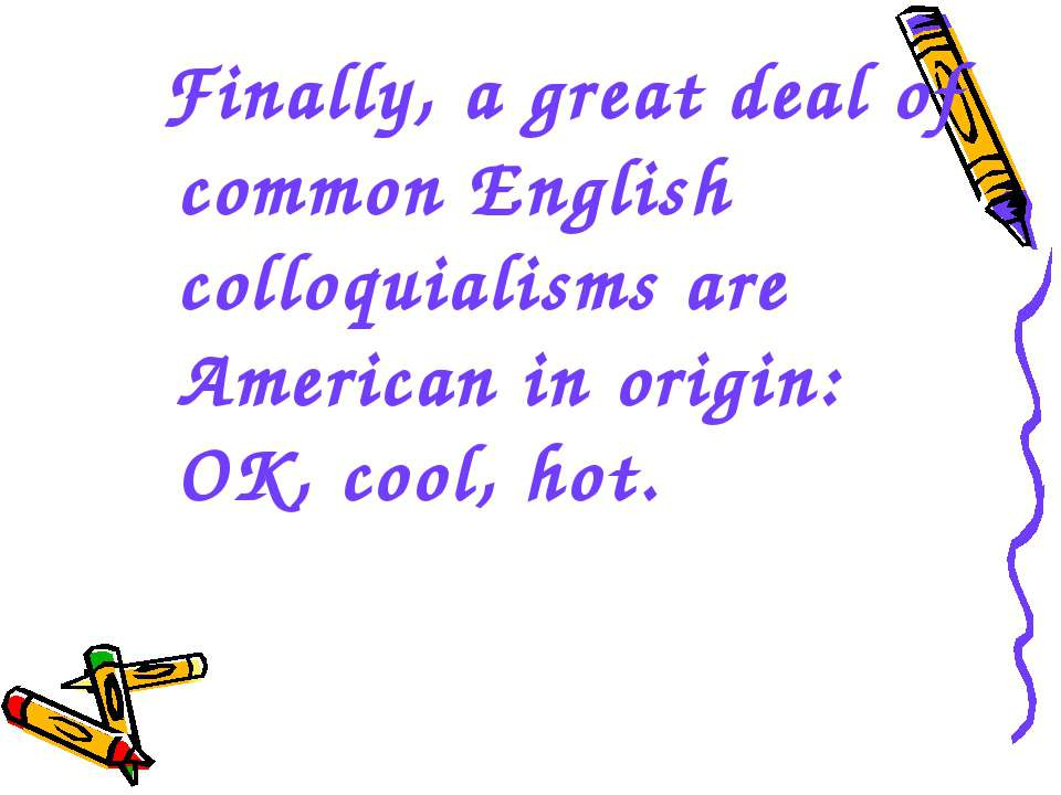 Finally, a great deal of common English colloquialisms are American in origin...