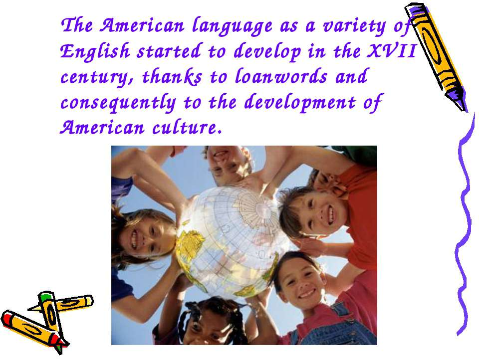 The American language as a variety of English started to develop in the XVII ...