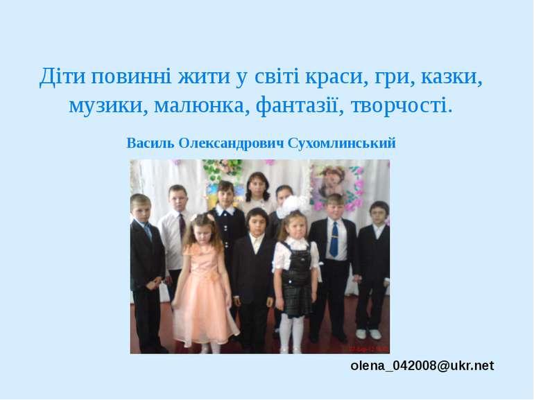 Діти повинні жити у світі краси, гри, казки, музики, малюнка, фантазії, творч...