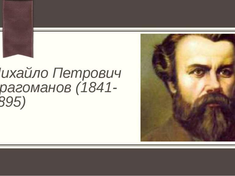 Михайло Петрович Драгоманов (1841- 1895) Примечание. Хотите разместить другое...