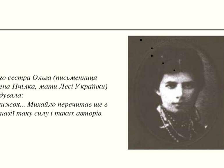 Його сестра Ольга (письменниця Олена Пчілка, мати Лесі Українки) згадувала: «...