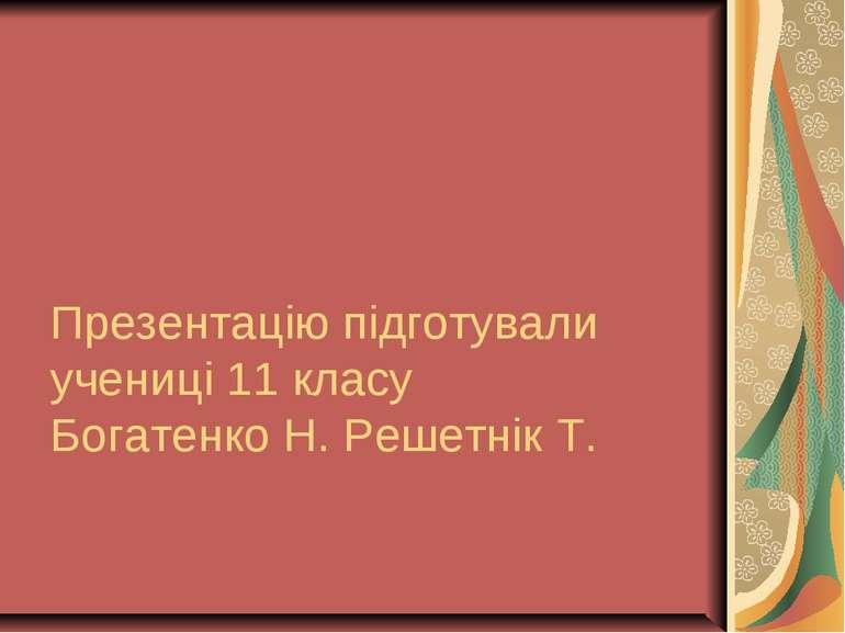 Презентацію підготували учениці 11 класу Богатенко Н. Решетнік Т.