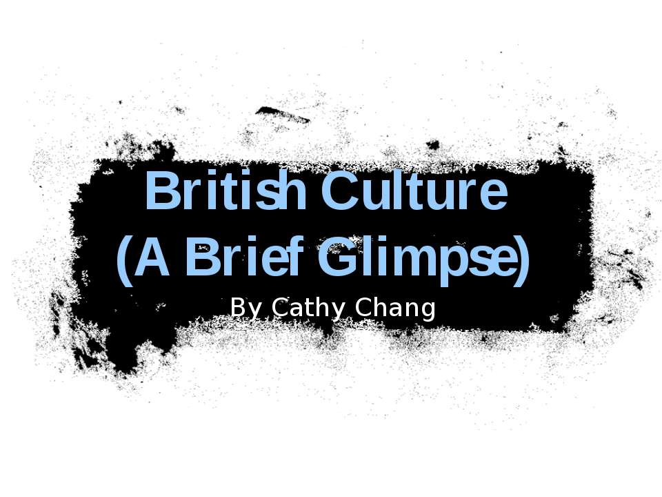 British Culture (A Brief Glimpse) By Cathy Chang