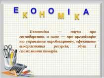 Економіка — наука про господарство, а саме — про організацію та управління ви...