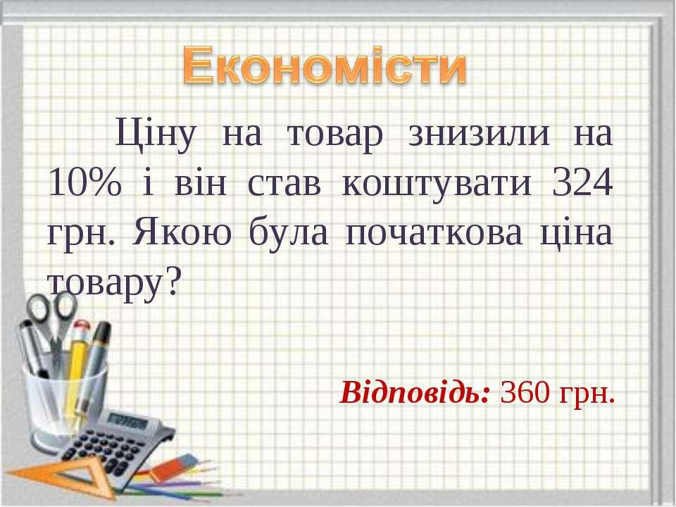 Ціну на товар знизили на 10% і він став коштувати 324 грн. Якою була початков...