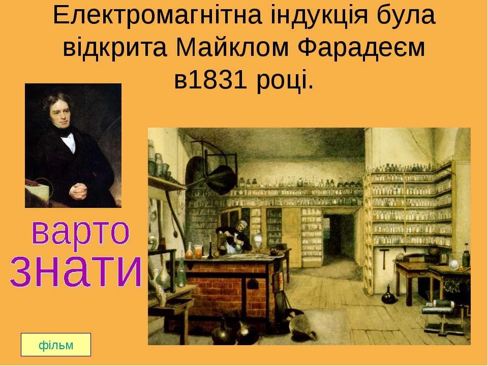 Електромагнітна індукція була відкрита Майклом Фарадеєм в1831 році. фільм