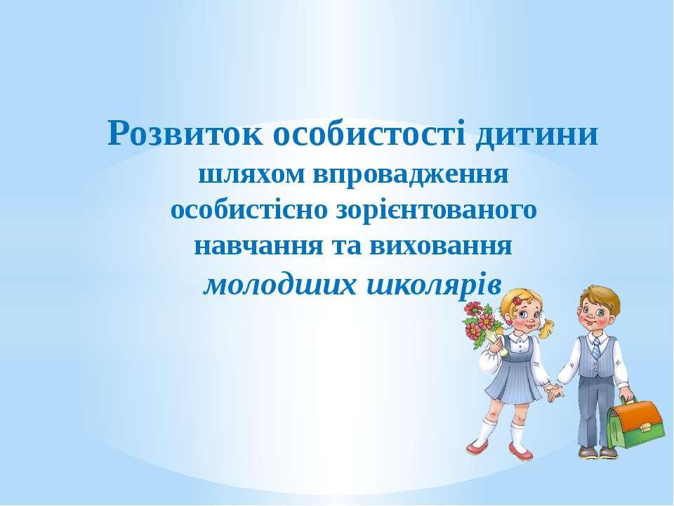 Розвиток особистості дитини шляхом впровадження особистісно зорієнтованого на...
