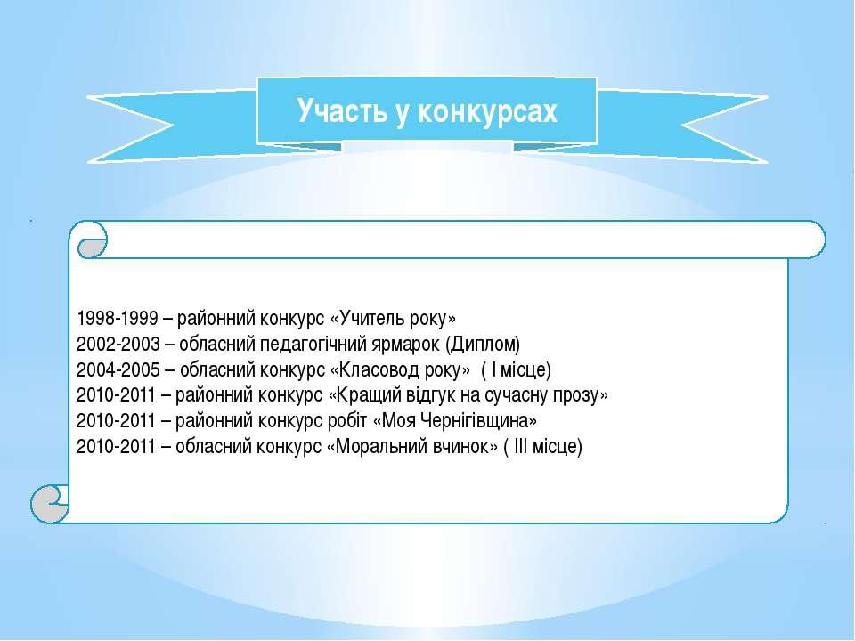 Участь у конкурсах 1998-1999 – районний конкурс «Учитель року» 2002-2003 – об...