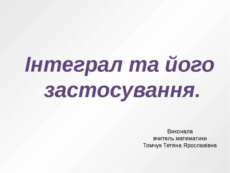 Інтеграл та його застосування. Виконала вчитель математики Томчук Тетяна Ярос...
