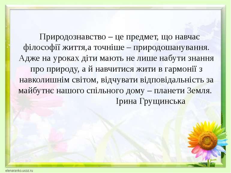 Природознавство – це предмет, що навчає філософії життя,а точніше – природоша...