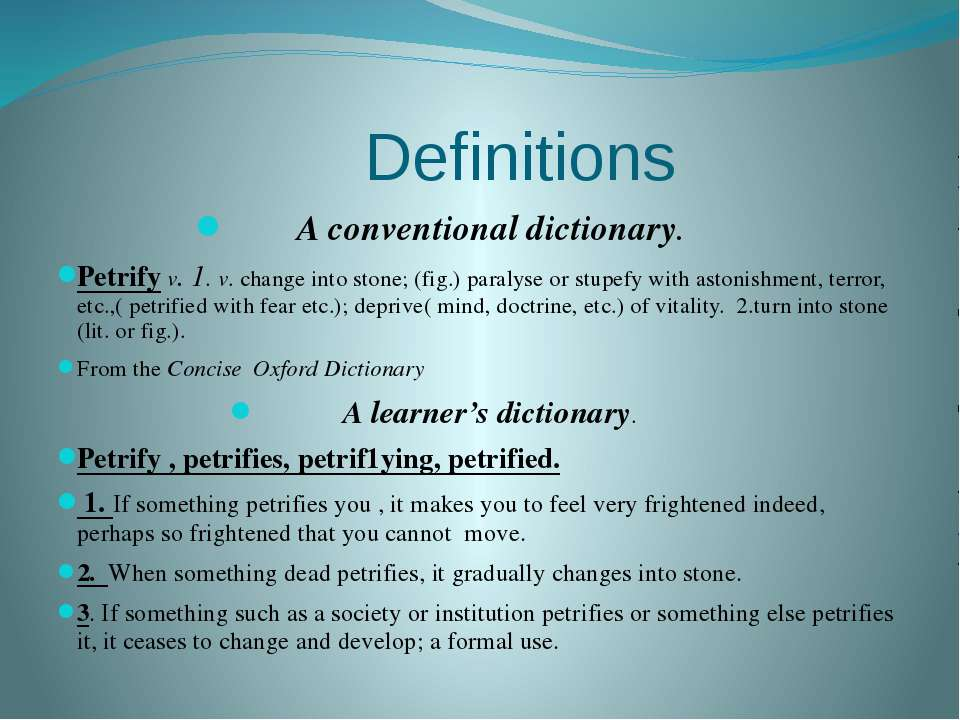 Definitions A conventional dictionary. Petrify v. 1. v. change into stone; (f...