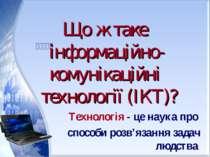 Що ж таке інформаційно- комунікаційні технології (ІКТ)?       Технологія...