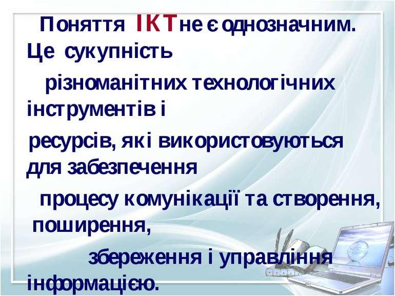 Поняття ІКТне є однозначним. Це сукупність різноманітних технологічних інстру...