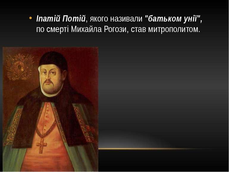 """Іпатій Потій, якого називали """"батьком унії"""", по смерті Михайла Рогози, став м..."""
