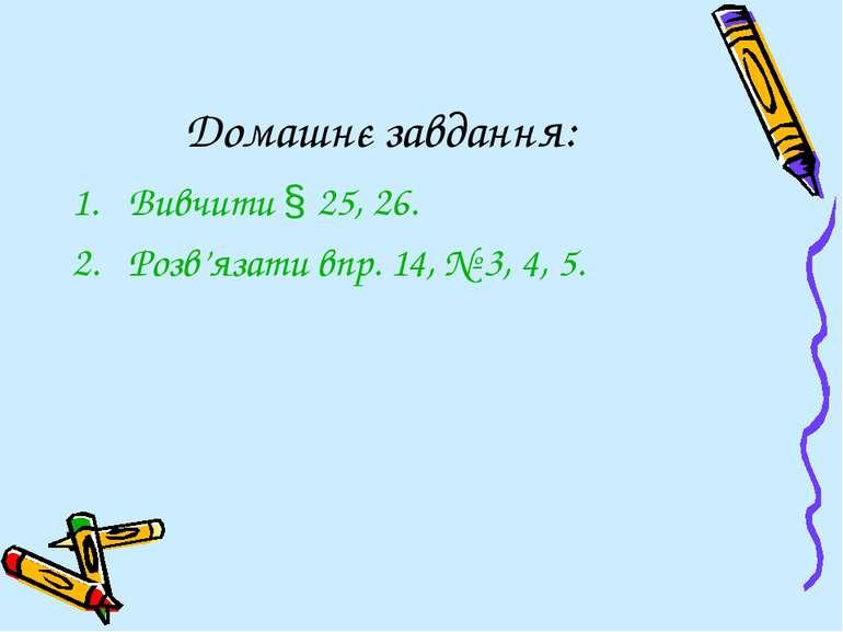 Домашнє завдання: Вивчити § 25, 26. Розв'язати впр. 14, № 3, 4, 5.