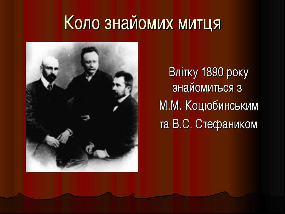 Коло знайомих митця Влітку 1890 року знайомиться з М.М. Коцюбинським та В.С. ...