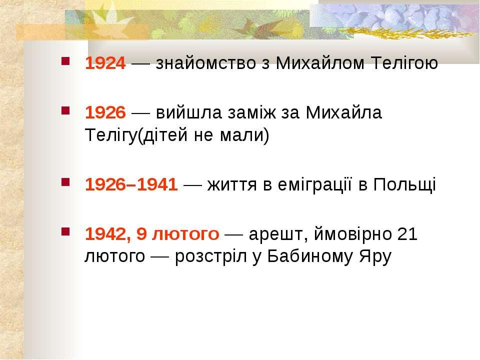 1924 — знайомство з Михайлом Телігою 1926 — вийшла заміж за Михайла Телігу(ді...
