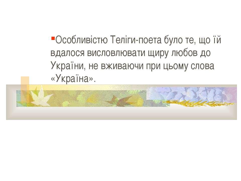 Особливістю Теліги-поета було те, що їй вдалося висловлювати щиру любов до Ук...