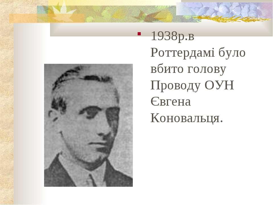 1938р.в Роттердамі було вбито голову Проводу ОУН Євгена Коновальця.