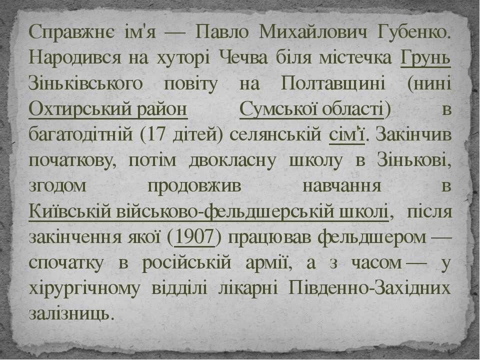 Справжнє ім'я — Павло Михайлович Губенко. Народився на хуторі Чечва біля міст...
