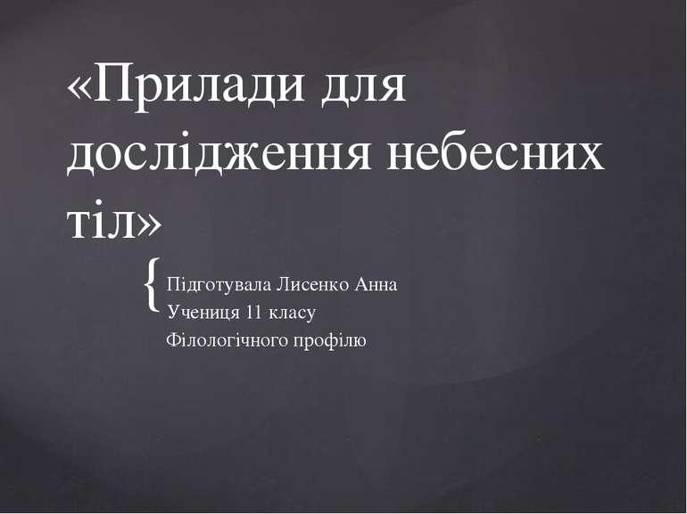 «Прилади для дослідження небесних тіл» Підготувала Лисенко Анна Учениця 11 кл...