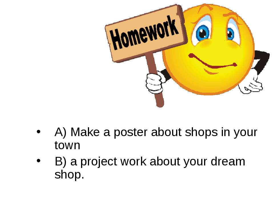 A) Make a poster about shops in your town B) a project work about your dream ...