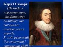 Карл І Стюарт (Незгоди з парламентом, вів фінансову політику, що викликала не...