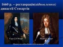 1660 р. – реставрація(відновлення) династії Стюартів Карл ІІ Стюарт Яків ІІ С...