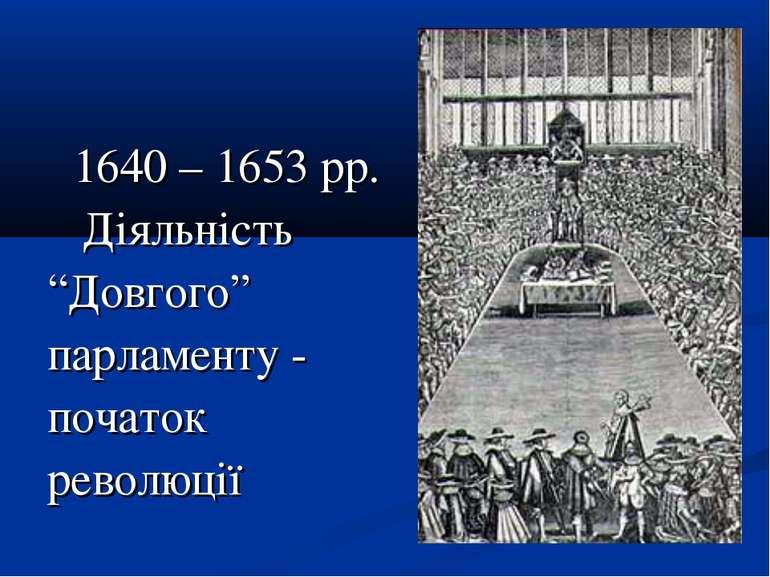 """1640 – 1653 рр. Діяльність """"Довгого"""" парламенту - початок революції"""