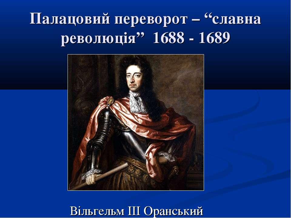 """Палацовий переворот – """"славна революція"""" 1688 - 1689 Вільгельм ІІІ Оранський"""
