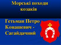 Морські походи козаків Гетьман Петро Конашевич - Сагайдачний