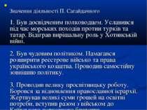 Значення діяльності П. Сагайдачного 1. Був досвідченим полководцем. Уславився...