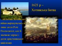 1621 р – Хотинська битва ...на полях Хотинської війни вирішувалась не лише до...