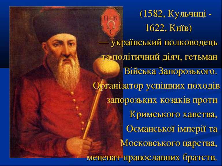 (1582, Кульчиці - 1622, Київ) — український полководець та політичний діяч, ...