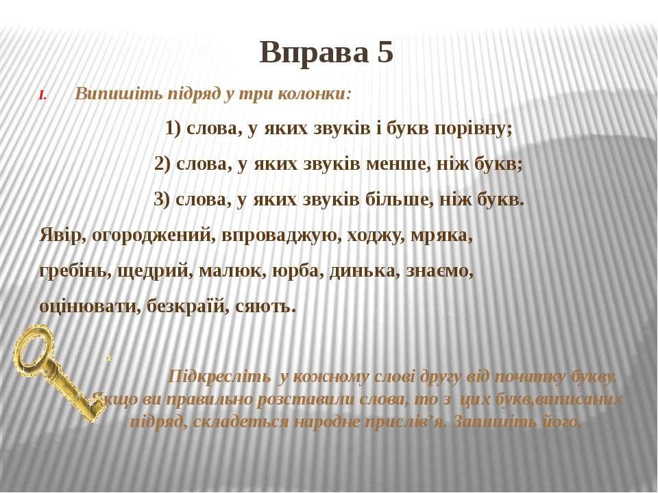 Вправа 5 Випишіть підряд у три колонки: 1) слова, у яких звуків і букв порівн...