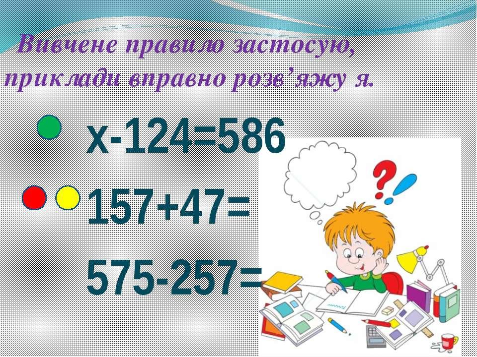Вивчене правило застосую, приклади вправно розв'яжу я. x-124=586 157+47= 575-...