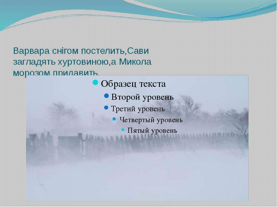 Варвара снігом постелить,Сави загладять хуртовиною,а Микола морозом придавить.