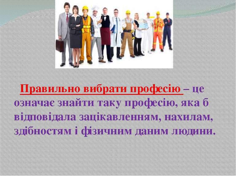 Правильно вибрати професію – це означає знайти таку професію, яка б відповіда...