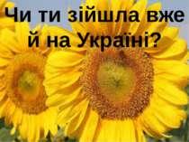 Чи ти зійшла вже й на Україні?