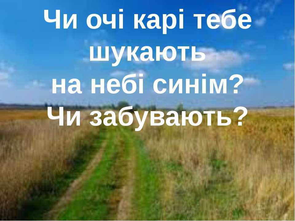 Чи очі карі тебе шукають на небі синім? Чи забувають?
